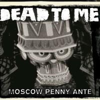Dead To Me - Moscow Penny Ante
