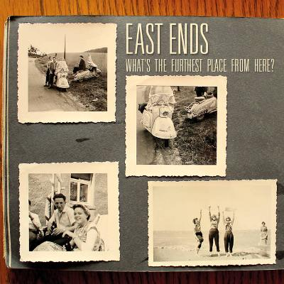 EAST ENDS - What 's The Furthest Place From Here?