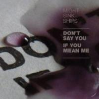 Might Sink Ships - Don´t Say You If You Mean Me