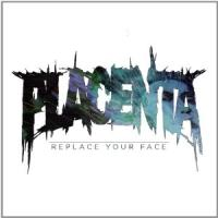 Placenta - Replace Your Face