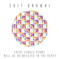 Shit Browne - Every Single Penny Will Be Reinvested In The Party