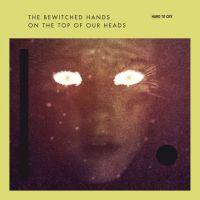 The Bewitched Hands On The Top Of Our Heads - Hard To Cry EP