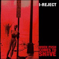 I - Reject - When Push Comes To Shove