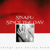 Snafu/Since the Day - Things You Barely Know