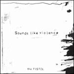 Sounds Like Violence - The Pistol